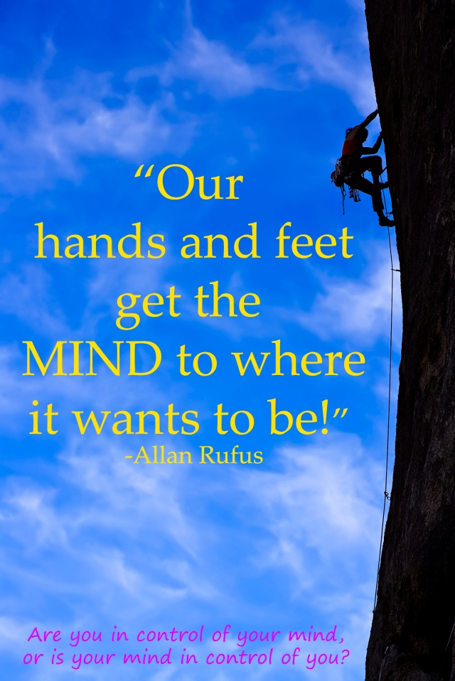 """Our hands and feet get the mind to where it wants to be.. - Allan Rufus"