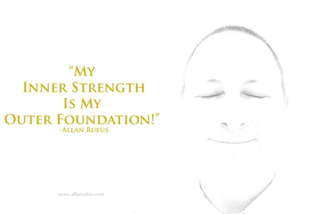 "My Inner Strength IS My Outer Foundation!"" - Allan Rufus"
